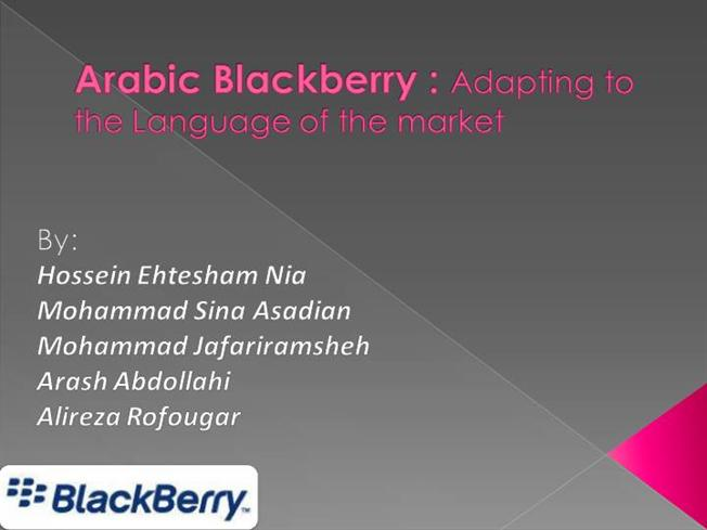 arabic blackberry adapting to the Arab blackberry: adapting to the language of the market introduction blackberry is an electronic device known as mobile or smart phone used for various different purposes.