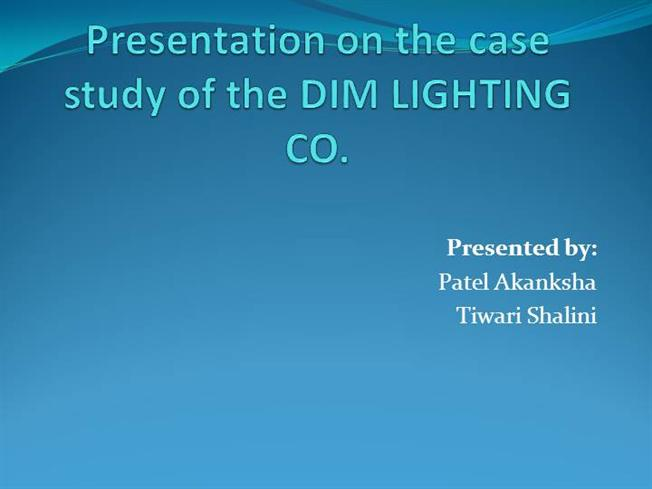 the dim lighting company case analysis The author of this coursework the dim lighting company casts light on the market lighting business according to the text, in succession lighting market can be said to have evolved from incandescent to fluorescent, to led, and now to micro-miniaturization.