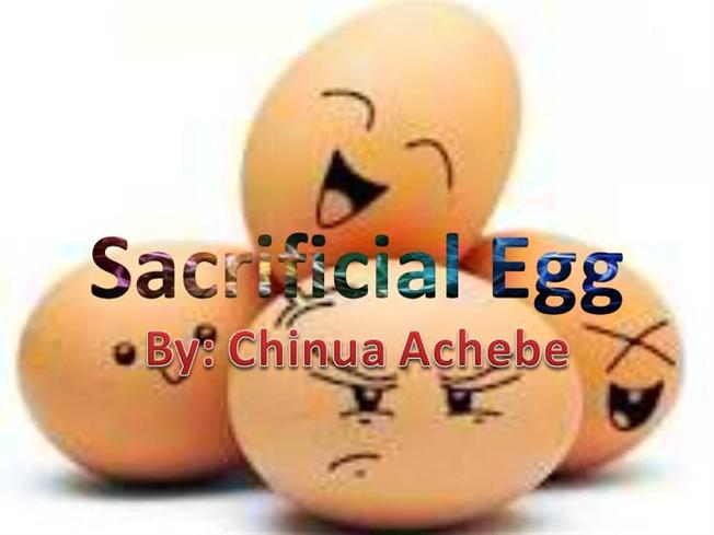 the sacrificial egg by chinua achebe In the sacrificial egg chinua achebe presents the conflict between an african civilization called igbo and westernization, specifically europeans.