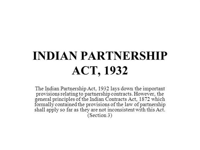 indian partnership act 1932 Partnership firms in india are governed by the indian partnership act, 1932 while it is not compulsory to register your partnership firm as there are no penalties for non-registration, it is advisable since the following rights are denied to an unregistered firm: • a partner cannot file a suit in any court against the.