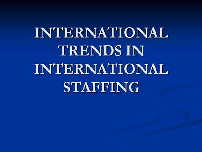 new trends of international staffing Global staffing trends 2016 introduction to build your client base and recruit top talent most important trends while adding new clients.