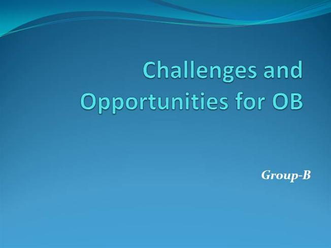 challenges for ob Challenges andchallenges and opportunities foropportunities for organizational behaviorsorganizational behaviors edwin br gbargayeedwin br gbargaye dm-217d.