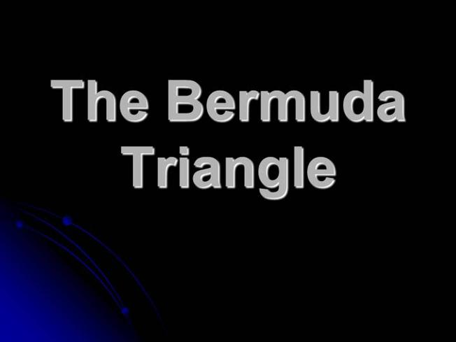 bermuda triangle presentation The bermuda triangle is a large area of ocean between florida, puerto rico,  and bermuda over the last few centuries, it's thought that dozens.