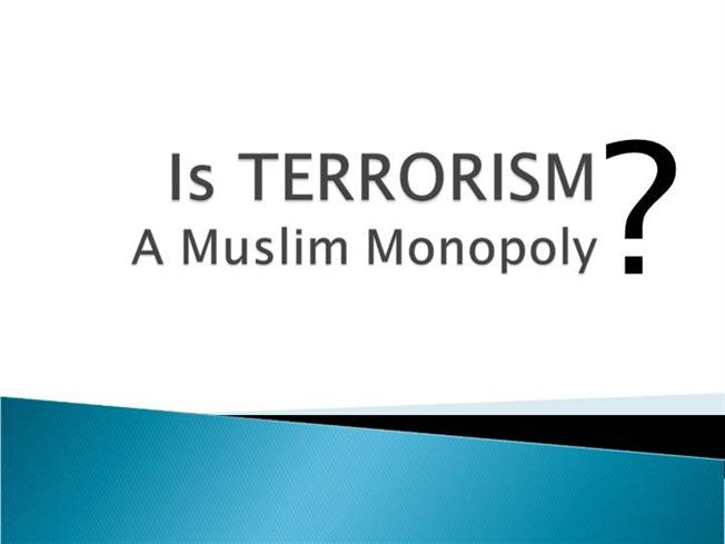 is terrorism a muslim monopoly Is terrorism a muslim monopoly is terrorism a muslim monopoly and islamic teaching not all muslims are this is about whether islam teaches terrorism.