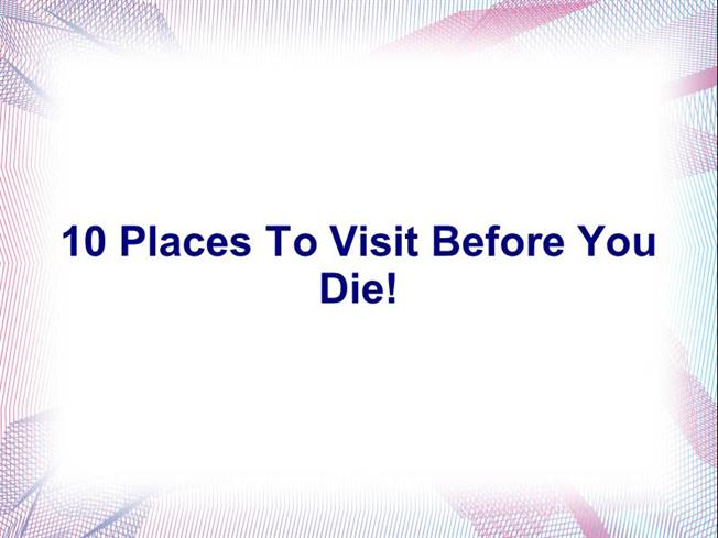 10 Places To Visit Before You Die Authorstream