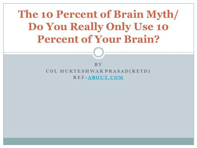 the myth of the ten percent brain It's the neuroscience myth that just refuses to go away no, you do not use only 10 percent of your brain in fact, scientists say.