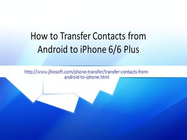 how to transfer contacts from android to iphone 6 6 plus authorstream