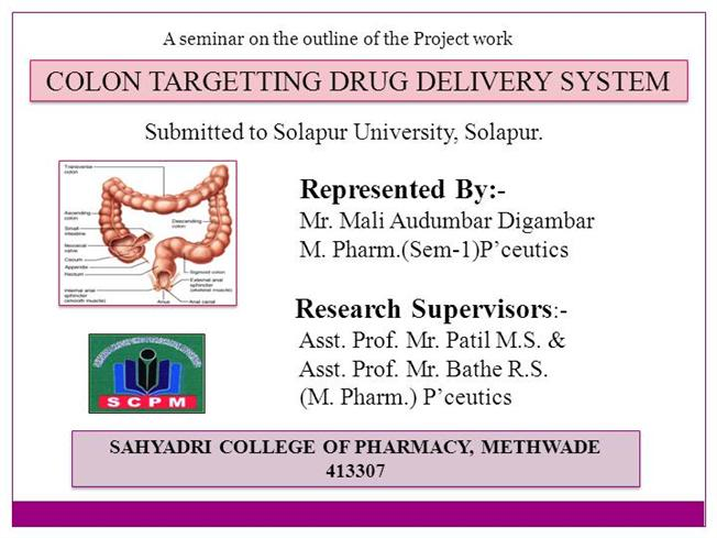 colon specific drug delivery Colon specific drug delivery system has attracted considerable attention for the past few years in order to develop drug delivery systems that are able to release drugs specifically in the colon in a predictable and reproducible manner.