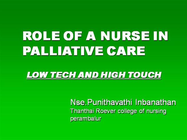 role of a palliative care nurse Palliative care nurses may be responsible for a number of roles including monitoring patients, pain management, administering medication, managing equipment, and providing patients with personal care, such as bathing and dressing.