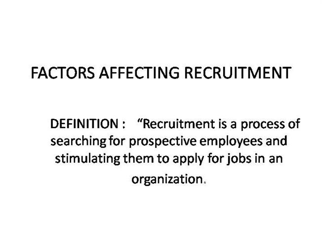 factors affect recruitment process Factors affecting recruitment the recruitment function of the organizations is affected and  the size of the firm is an important factor in recruitment process.