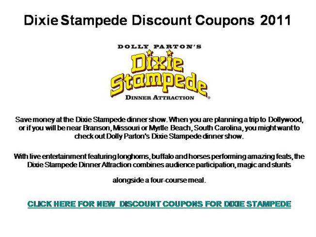 Dixie Stampede Coupon Codes. Dixie Stampede is an extraordinary dinner show with thirty-two magnificent horses and a cast of top-notch riders. They will thrill you with daring feats of trick riding and competition, pitting North against South in a friendly and fun rivalry.