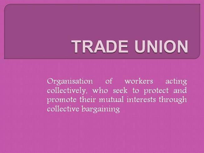 understanding the objectives of trade unions Trade union a trade union, labour union or labor union is an organization of workers who have banded together to achieve common goals such as protecting the integrity of its trade, achieving higher pay, increasing the number of employees an employer hires, and better working conditions.