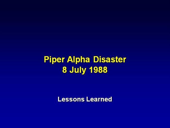 piper alpha disaster Saturday, july 6, 2013 marked the 25th anniversary of the largest disaster in the history of offshore oil and gas industry on wednesday, july 6, 1988 the piper alpha platform in the uk part of the north sea was struck by an explosion which set the facility on fire, killing 167 men on board.